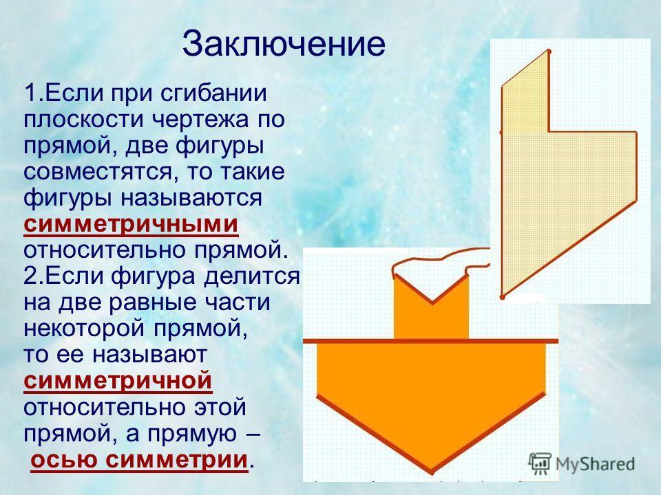 Заключение 1.Если при сгибании плоскости чертежа по прямой, две фигуры совместятся, то такие фигуры называются симметричными относительно прямой. 2.Если фигура делится на две равные части некоторой прямой, то ее называют симметричной относительно это