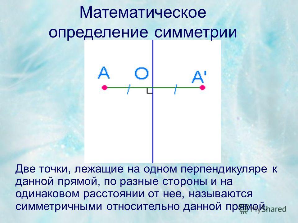 Две точки, лежащие на одном перпендикуляре к данной прямой, по разные стороны и на одинаковом расстоянии от нее, называются симметричными относительно данной прямой. Математическое определение симметрии