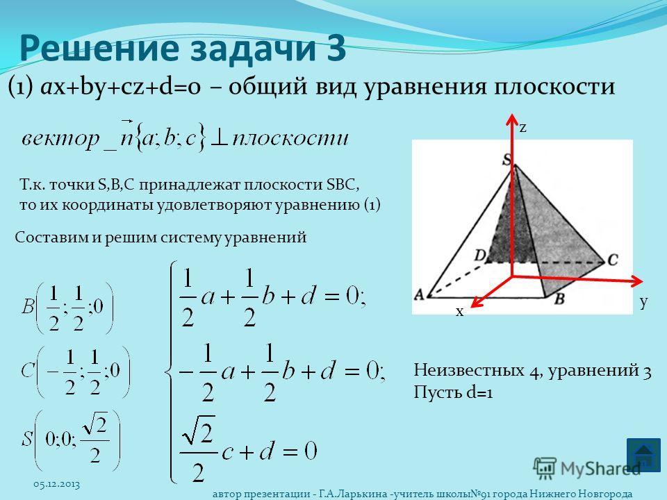 Решение задачи 3 (1) aх+by+cz+d=0 – общий вид уравнения плоскости Т.к. точки S,B,C принадлежат плоскости SBC, то их координаты удовлетворяют уравнению (1) Составим и решим систему уравнений х z у Неизвестных 4, уравнений 3 Пусть d=1 05.12.2013 автор