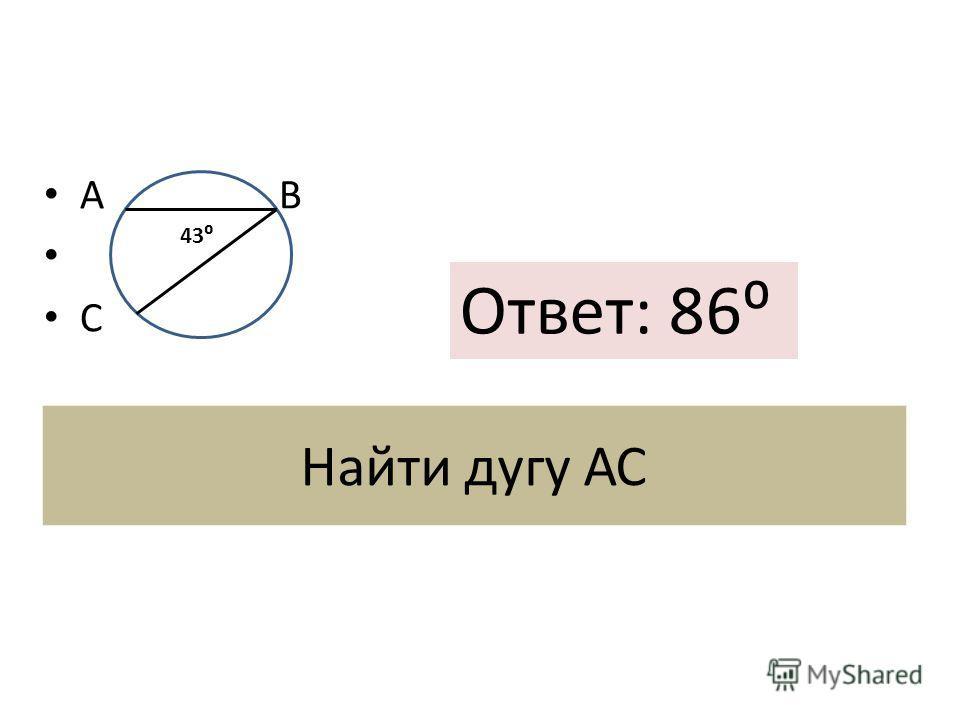 Найти дугу АС А В С 4343 43 Ответ: 86