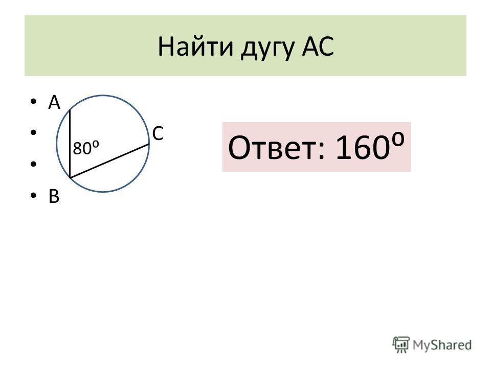 Найти дугу АС А С В 80 Ответ: 160