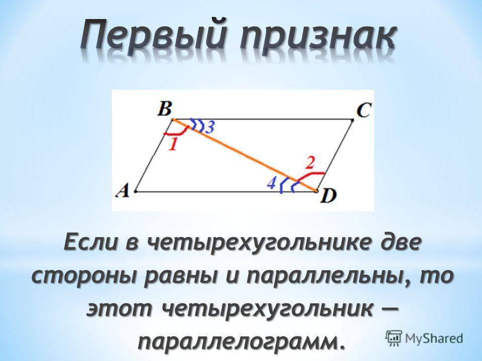 Если в четырехугольнике две стороны равны и параллельны, то этот четырехугольник параллелограмм.