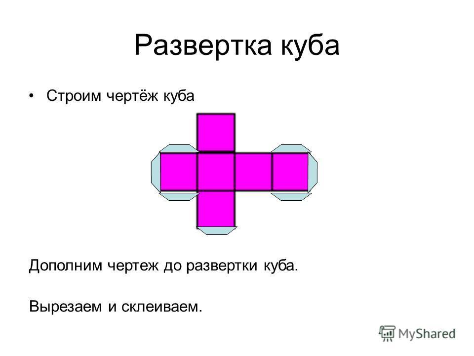 Развертка куба Строим чертёж куба Дополним чертеж до развертки куба. Вырезаем и склеиваем.