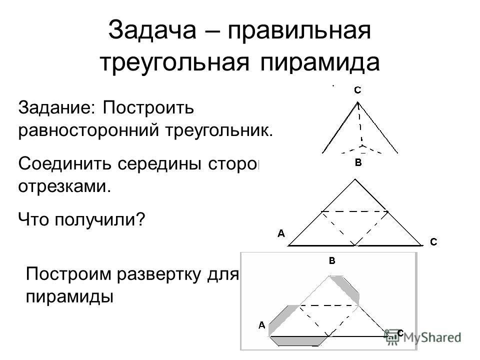 Задача – правильная треугольная пирамида Задание: Построить равносторонний треугольник. Соединить середины сторон отрезками. Что получили? Построим развертку для пирамиды