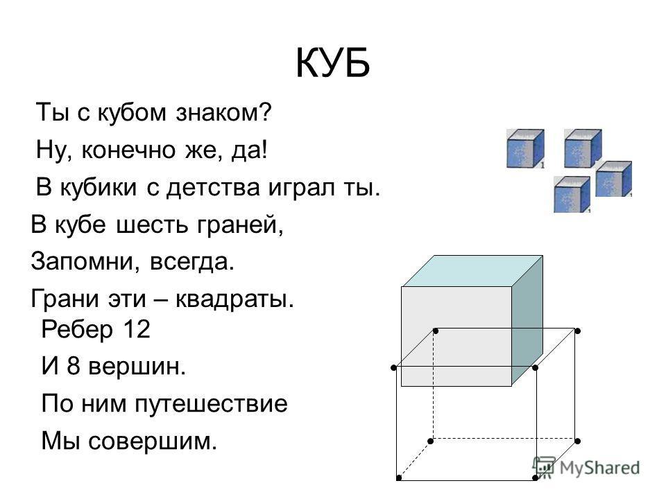 КУБ Ты с кубом знаком? Ну, конечно же, да! В кубики с детства играл ты. В кубе шесть граней, Запомни, всегда. Грани эти – квадраты. Ребер 12 И 8 вершин. По ним путешествие Мы совершим.