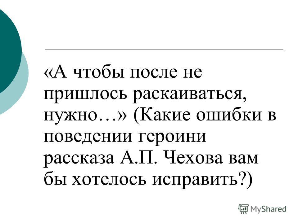 «А чтобы после не пришлось раскаиваться, нужно…» (Какие ошибки в поведении героини рассказа А.П. Чехова вам бы хотелось исправить?)