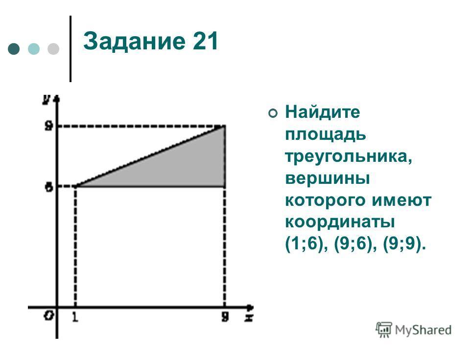 Задание 21 Найдите площадь треугольника, вершины которого имеют координаты (1;6), (9;6), (9;9).