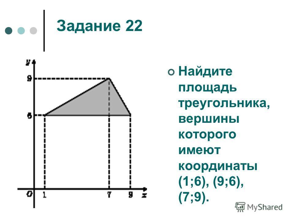 Задание 22 Найдите площадь треугольника, вершины которого имеют координаты (1;6), (9;6), (7;9).