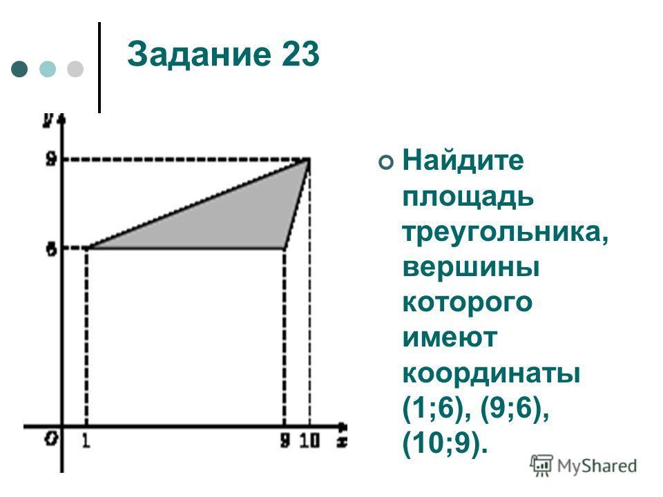 Задание 23 Найдите площадь треугольника, вершины которого имеют координаты (1;6), (9;6), (10;9).