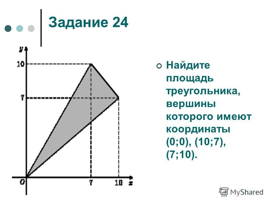 Задание 24 Найдите площадь треугольника, вершины которого имеют координаты (0;0), (10;7), (7;10).