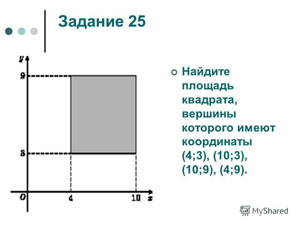 Задание 25 Найдите площадь квадрата, вершины которого имеют координаты (4;3), (10;3), (10;9), (4;9).