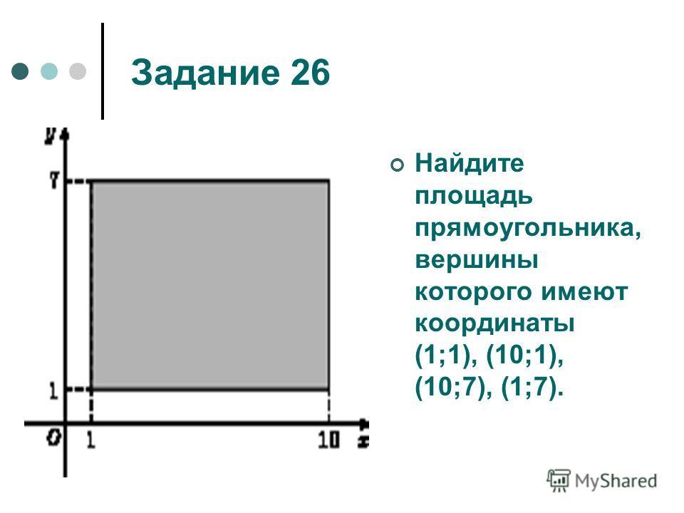 Задание 26 Найдите площадь прямоугольника, вершины которого имеют координаты (1;1), (10;1), (10;7), (1;7).