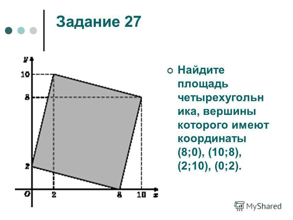 Задание 27 Найдите площадь четырехугольн ика, вершины которого имеют координаты (8;0), (10;8), (2;10), (0;2).