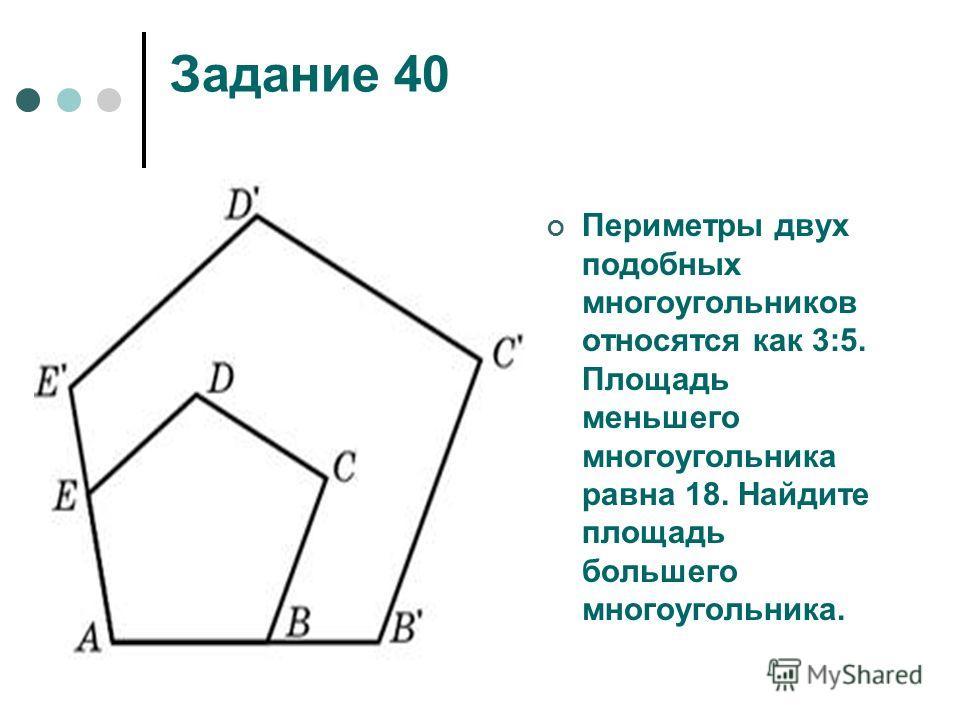 Задание 40 Периметры двух подобных многоугольников относятся как 3:5. Площадь меньшего многоугольника равна 18. Найдите площадь большего многоугольника.
