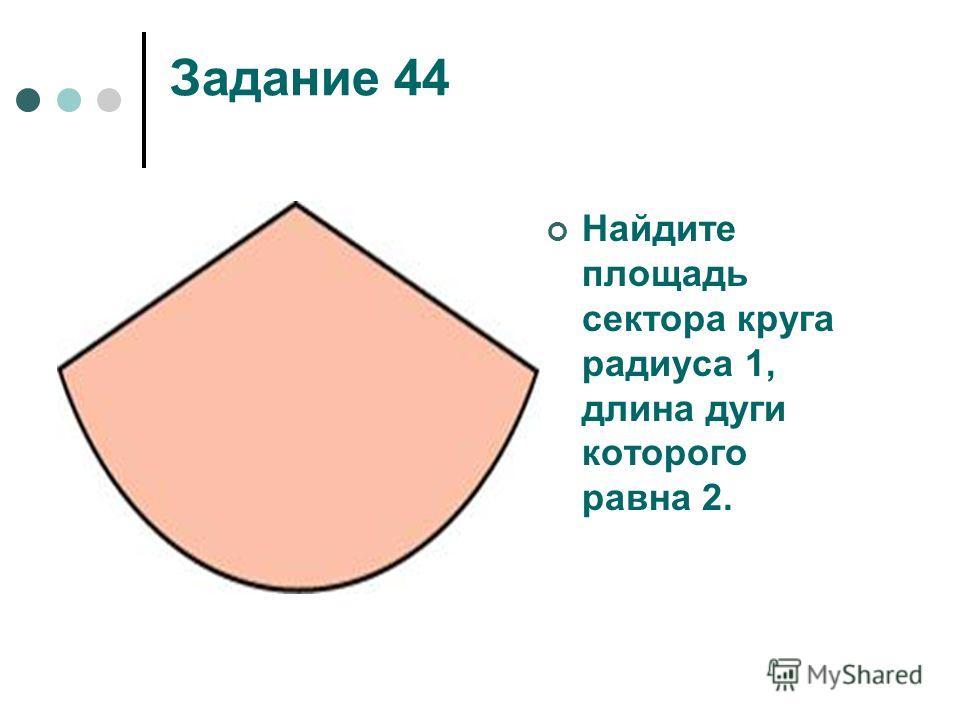 Задание 44 Найдите площадь сектора круга радиуса 1, длина дуги которого равна 2.