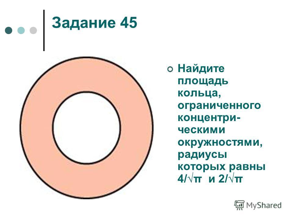 Задание 45 Найдите площадь кольца, ограниченного концентри- ческими окружностями, радиусы которых равны 4/π и 2/π