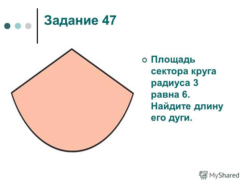 Задание 47 Площадь сектора круга радиуса 3 равна 6. Найдите длину его дуги.