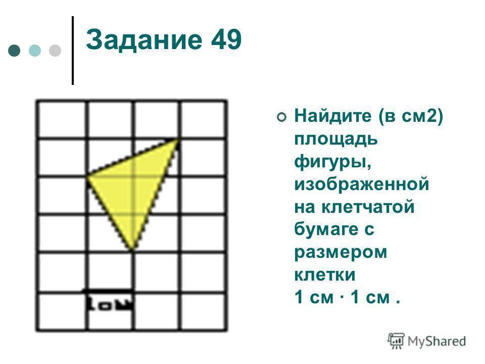 Задание 49 Найдите (в см2) площадь фигуры, изображенной на клетчатой бумаге с размером клетки 1 см 1 см.