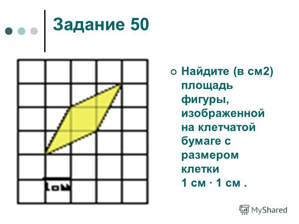 Задание 50 Найдите (в см2) площадь фигуры, изображенной на клетчатой бумаге с размером клетки 1 см 1 см.