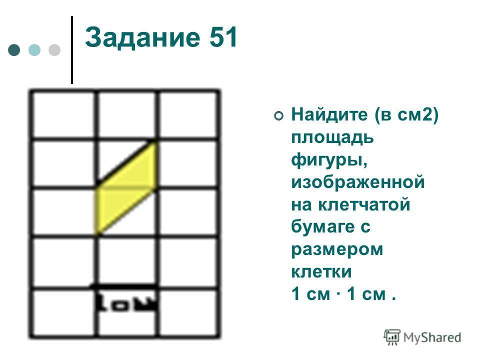 Задание 51 Найдите (в см2) площадь фигуры, изображенной на клетчатой бумаге с размером клетки 1 см 1 см.