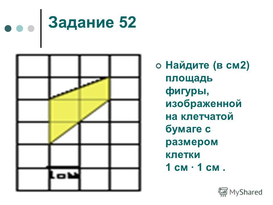 Задание 52 Найдите (в см2) площадь фигуры, изображенной на клетчатой бумаге с размером клетки 1 см 1 см.