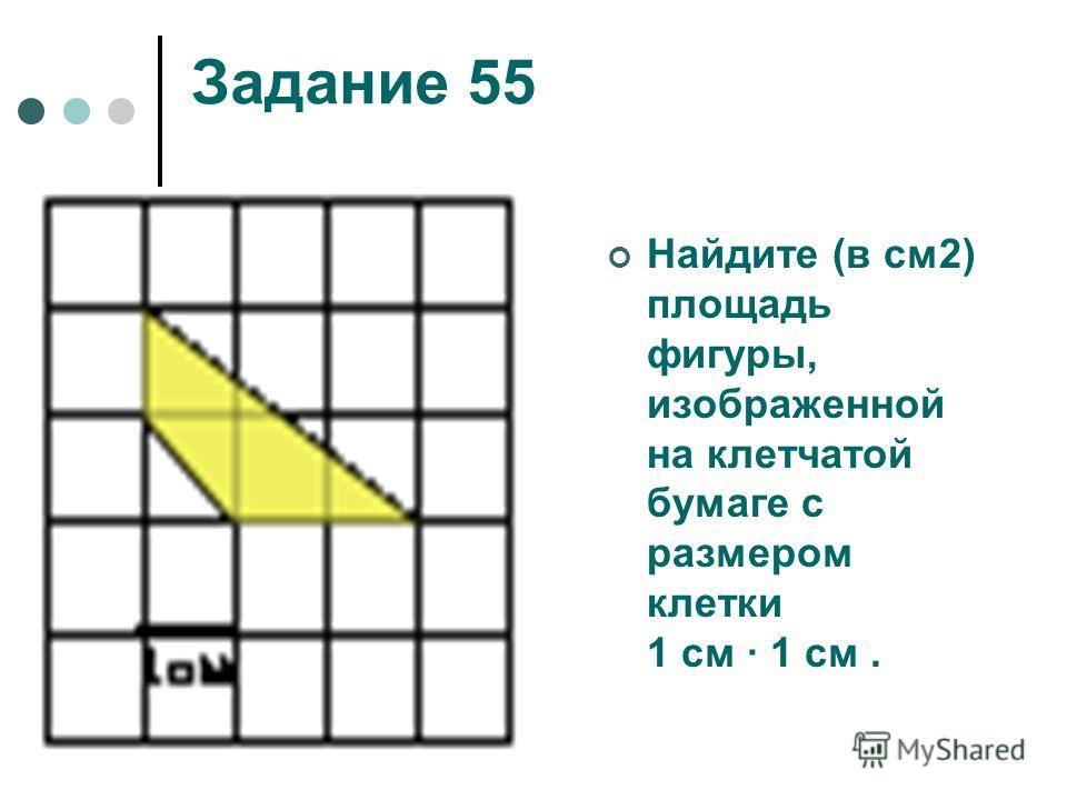 Задание 55 Найдите (в см2) площадь фигуры, изображенной на клетчатой бумаге с размером клетки 1 см 1 см.
