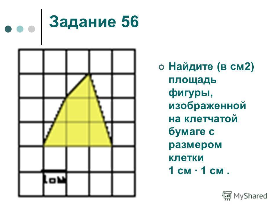 Задание 56 Найдите (в см2) площадь фигуры, изображенной на клетчатой бумаге с размером клетки 1 см 1 см.