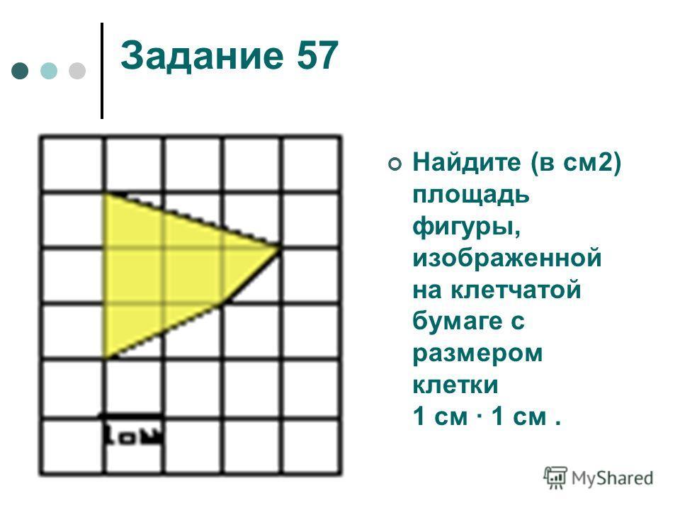 Задание 57 Найдите (в см2) площадь фигуры, изображенной на клетчатой бумаге с размером клетки 1 см 1 см.