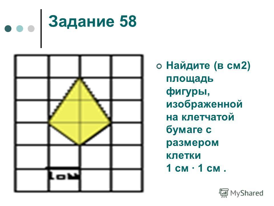 Задание 58 Найдите (в см2) площадь фигуры, изображенной на клетчатой бумаге с размером клетки 1 см 1 см.