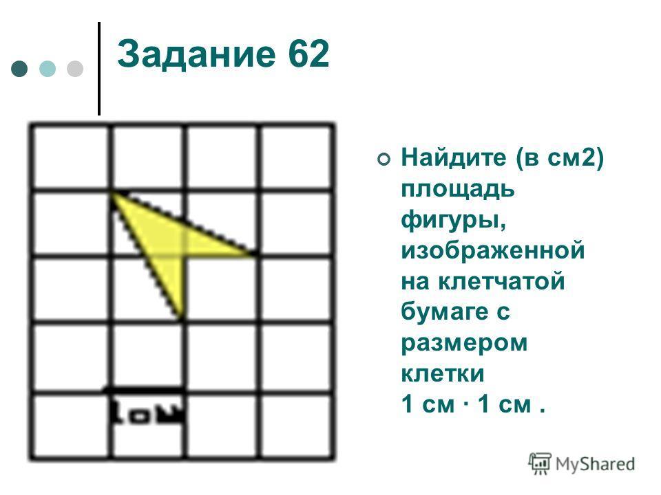 Задание 62 Найдите (в см2) площадь фигуры, изображенной на клетчатой бумаге с размером клетки 1 см 1 см.