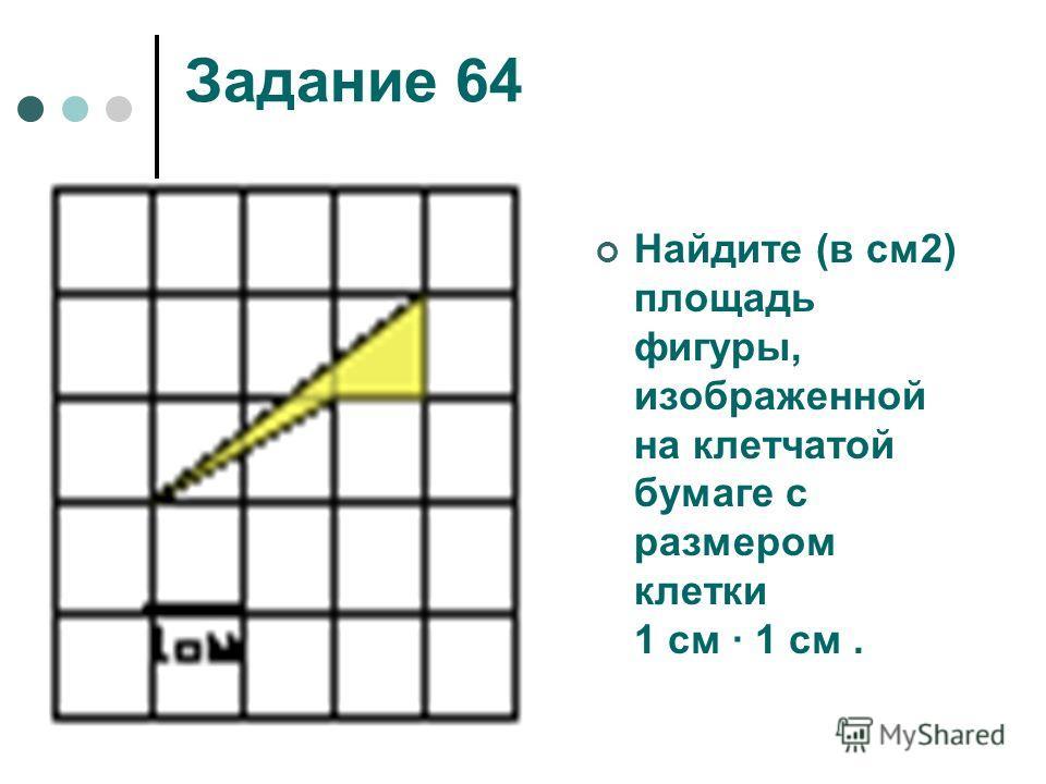 Задание 64 Найдите (в см2) площадь фигуры, изображенной на клетчатой бумаге с размером клетки 1 см 1 см.
