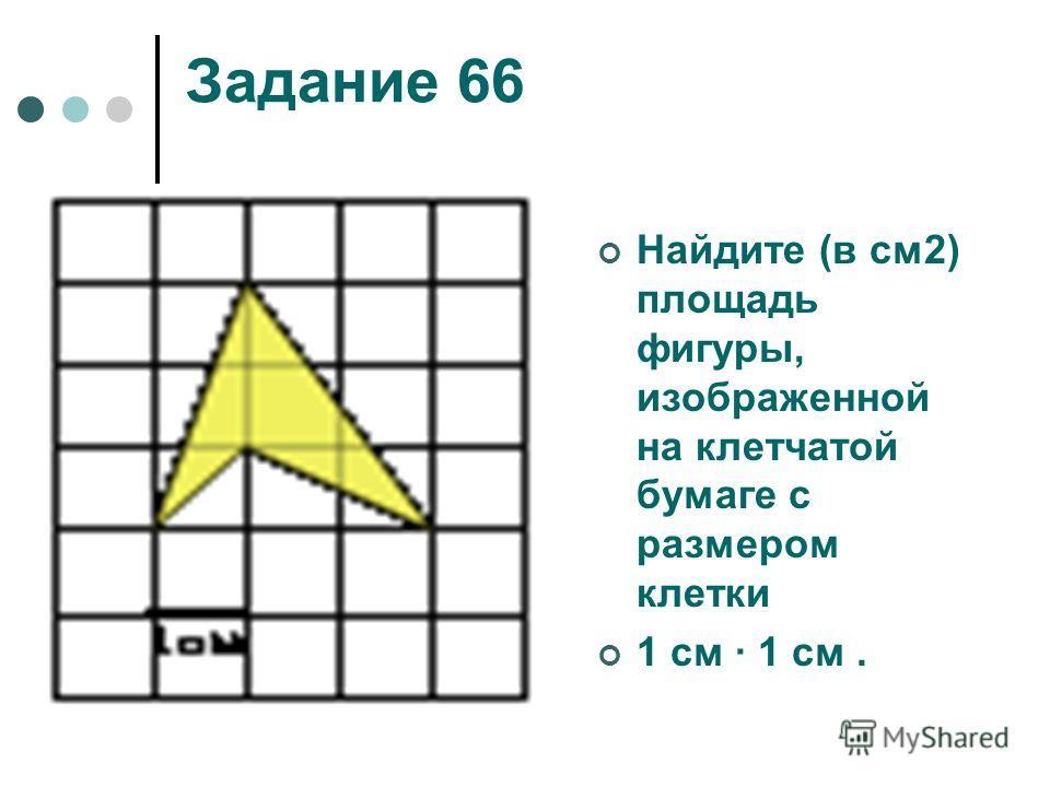 Задание 66 Найдите (в см2) площадь фигуры, изображенной на клетчатой бумаге с размером клетки 1 см 1 см.