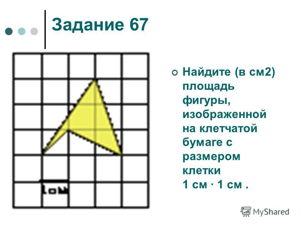 Задание 67 Найдите (в см2) площадь фигуры, изображенной на клетчатой бумаге с размером клетки 1 см 1 см.