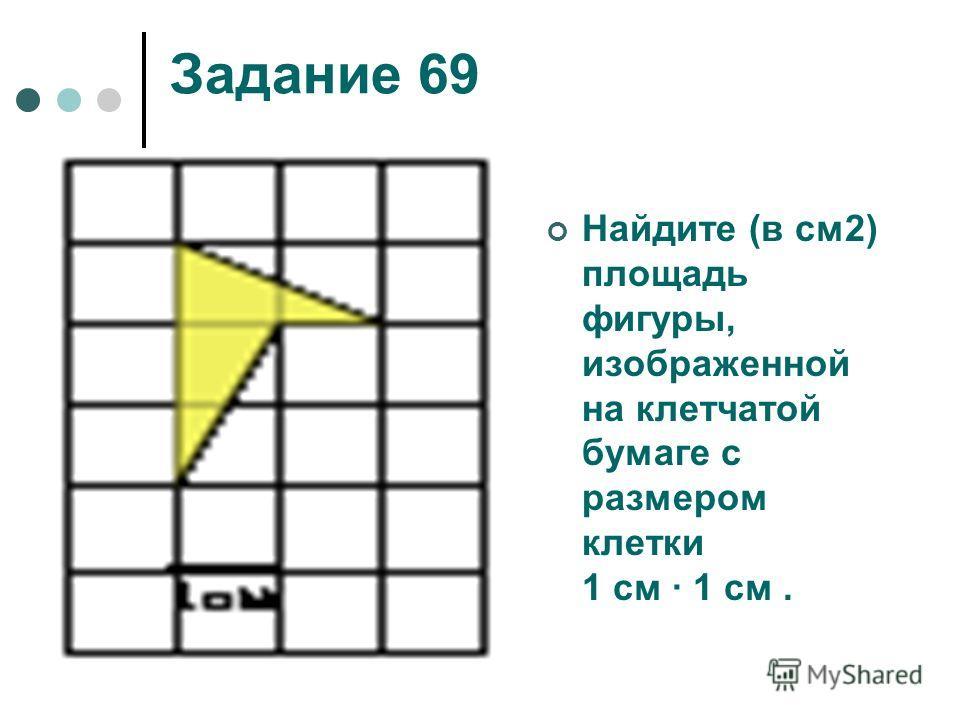 Задание 69 Найдите (в см2) площадь фигуры, изображенной на клетчатой бумаге с размером клетки 1 см 1 см.