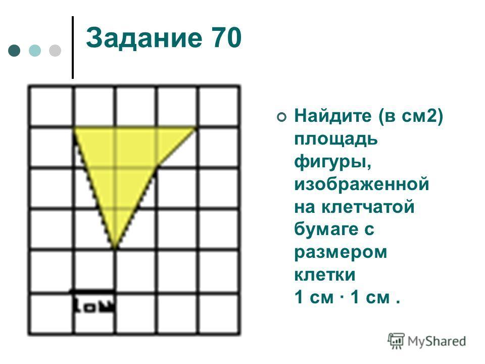 Задание 70 Найдите (в см2) площадь фигуры, изображенной на клетчатой бумаге с размером клетки 1 см 1 см.