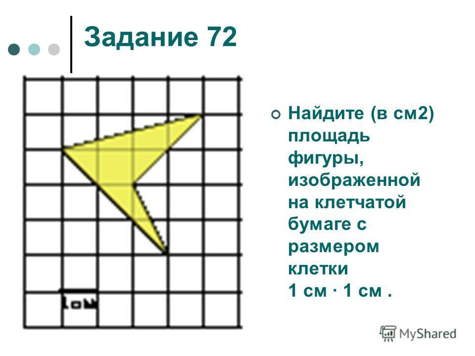 Задание 72 Найдите (в см2) площадь фигуры, изображенной на клетчатой бумаге с размером клетки 1 см 1 см.