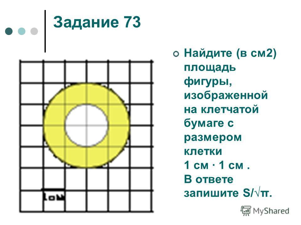 Задание 73 Найдите (в см2) площадь фигуры, изображенной на клетчатой бумаге с размером клетки 1 см 1 см. В ответе запишите S/π.