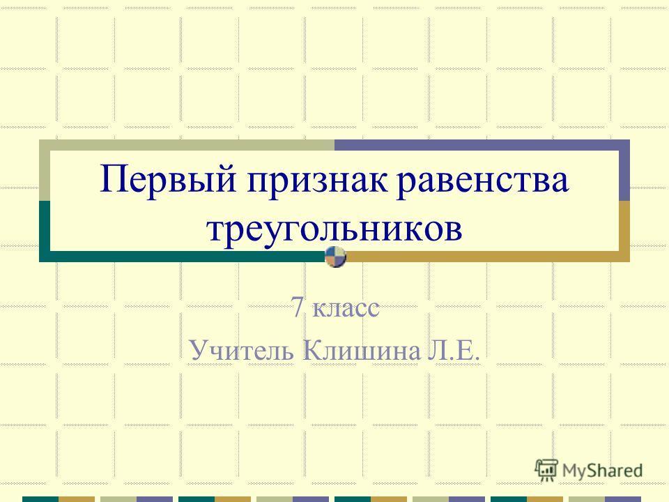 Первый признак равенства треугольников 7 класс Учитель Клишина Л.Е.