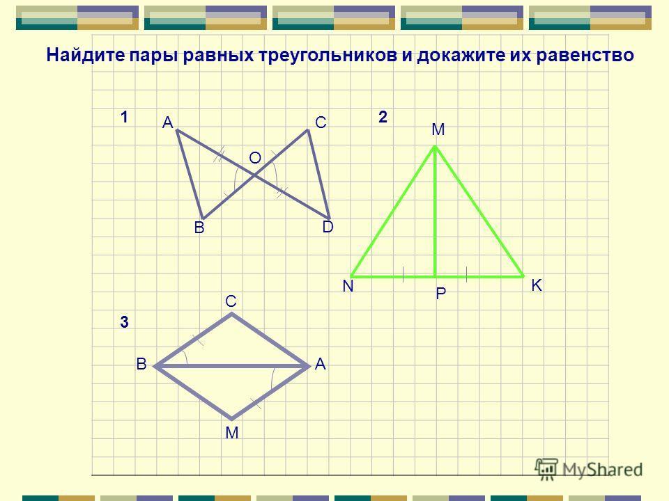 A B C D O N M P K С ВА M Найдите пары равных треугольников и докажите их равенство 12 3