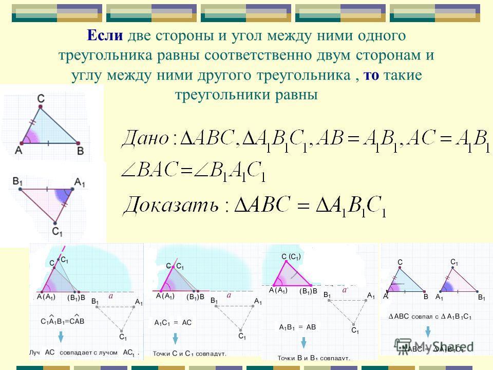 Если две стороны и угол между ними одного треугольника равны соответственно двум сторонам и углу между ними другого треугольника, то такие треугольники равны