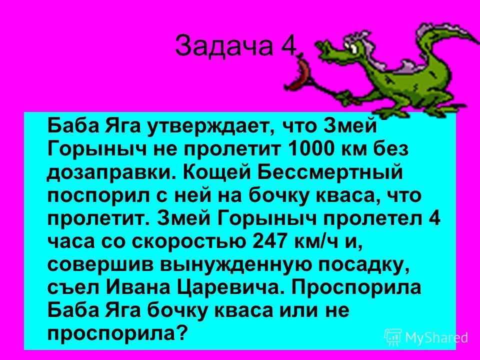 Задача 4. Баба Яга утверждает, что Змей Горыныч не пролетит 1000 км без дозаправки. Кощей Бессмертный поспорил с ней на бочку кваса, что пролетит. Змей Горыныч пролетел 4 часа со скоростью 247 км/ч и, совершив вынужденную посадку, съел Ивана Царевича