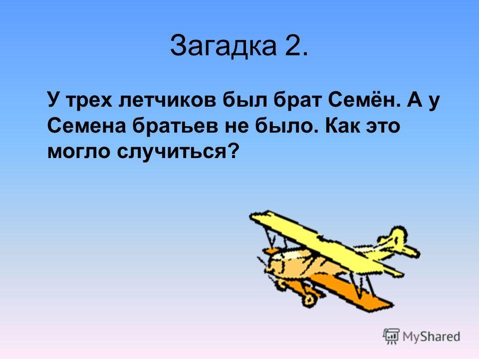 Загадка 2. У трех летчиков был брат Семён. А у Семена братьев не было. Как это могло случиться?
