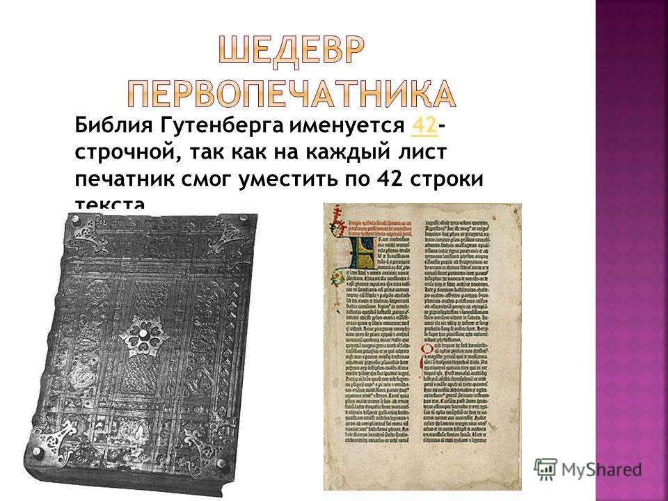 Библия Гутенберга именуется 42- строчной, так как на каждый лист печатник смог уместить по 42 строки текста.42