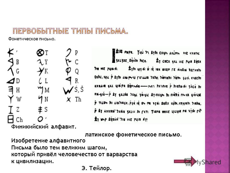 Фонетическое письмо. Финикийский алфавит. Изобретение алфавитного Письма было тем великим шагом, который привёл человечество от варварства к цивилизации. Э. Тейлор. латинское фонетическое письмо.