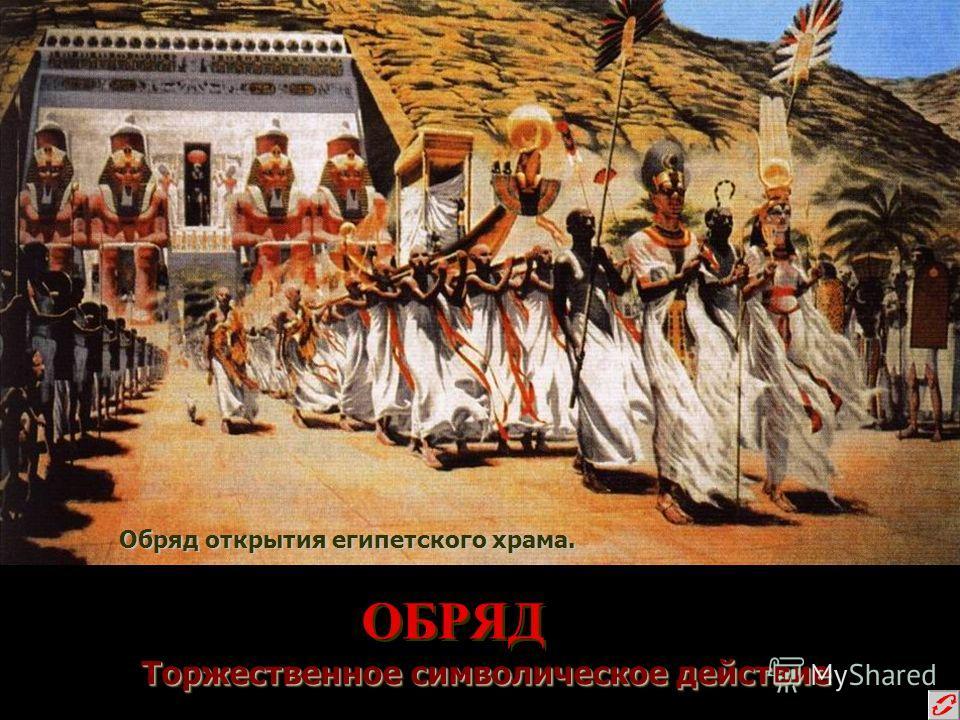 ОБРЯД Торжественное символическое действие Торжественное символическое действие Обряд открытия египетского храма.