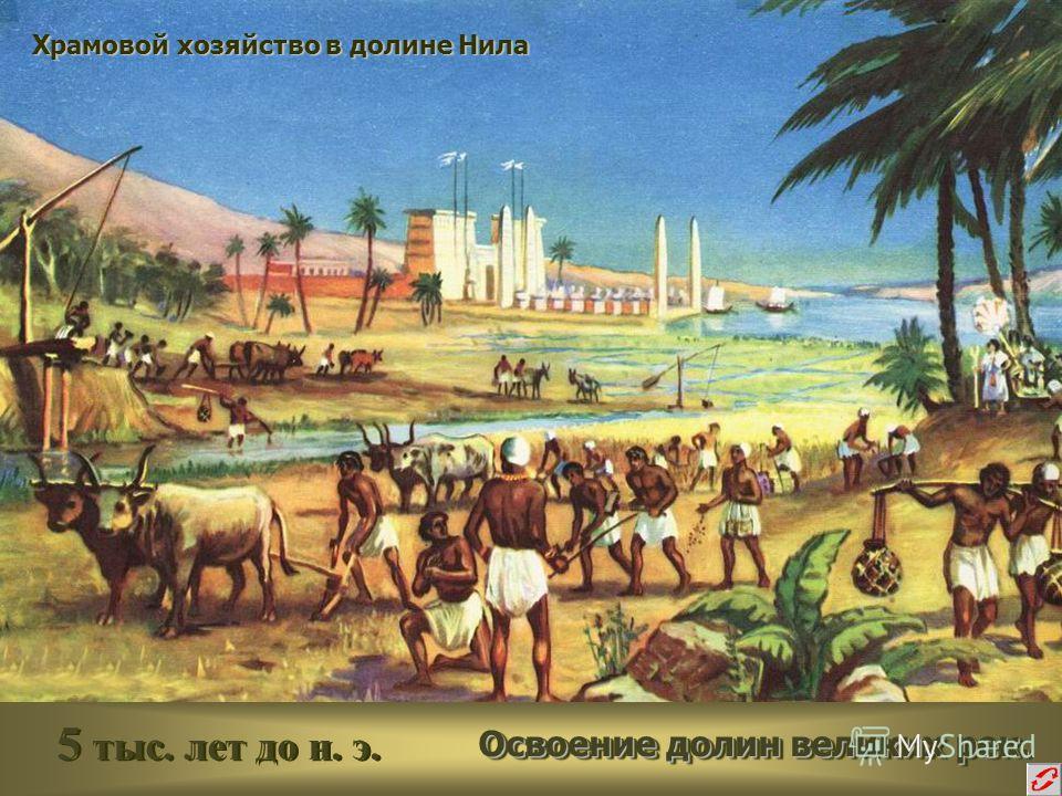 5 тыс. лет до н. э. Освоение долин великих рек. Освоение долин великих рек. Храмовой хозяйство в долине Нила