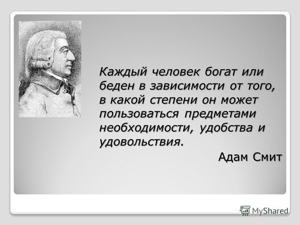 Каждый человек богат или беден в зависимости от того, в какой степени он может пользоваться предметами необходимости, удобства и удовольствия. Адам Смит