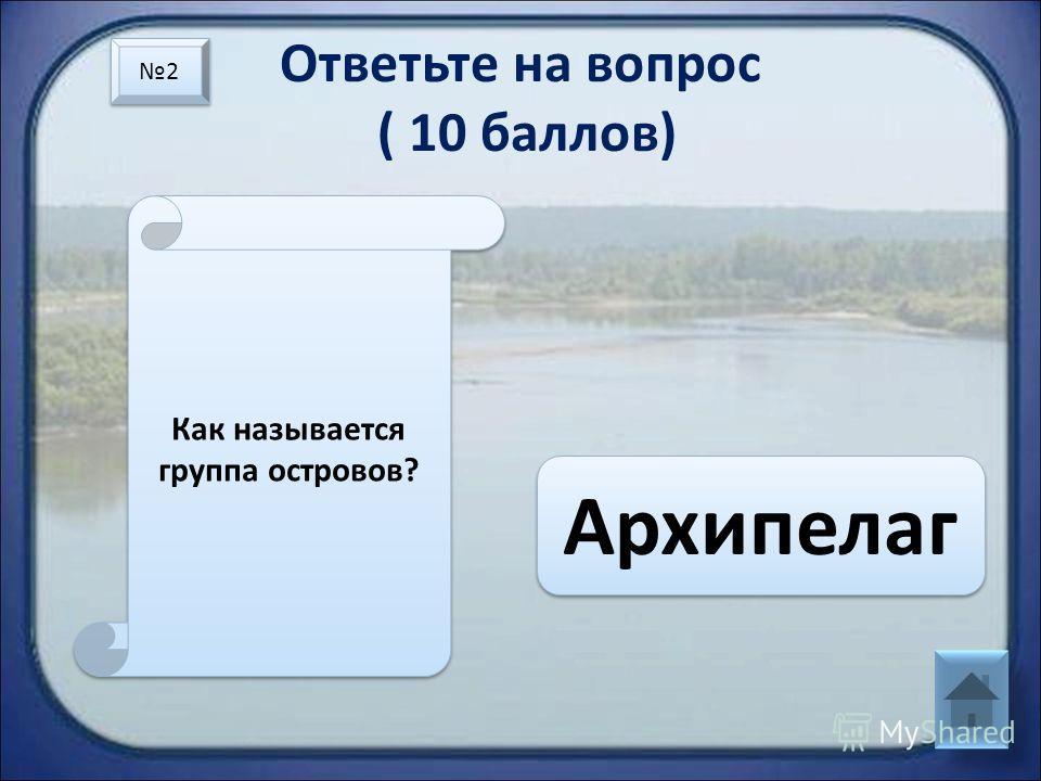 Ответьте на вопрос ( 10 баллов) Как называется группа островов? Архипелаг 2 2