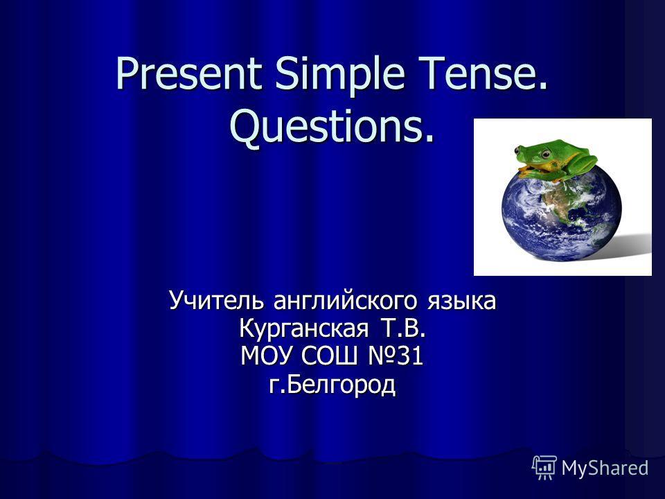 Present Simple Tense. Questions. Учитель английского языка Курганская Т.В. МОУ СОШ 31 г.Белгород