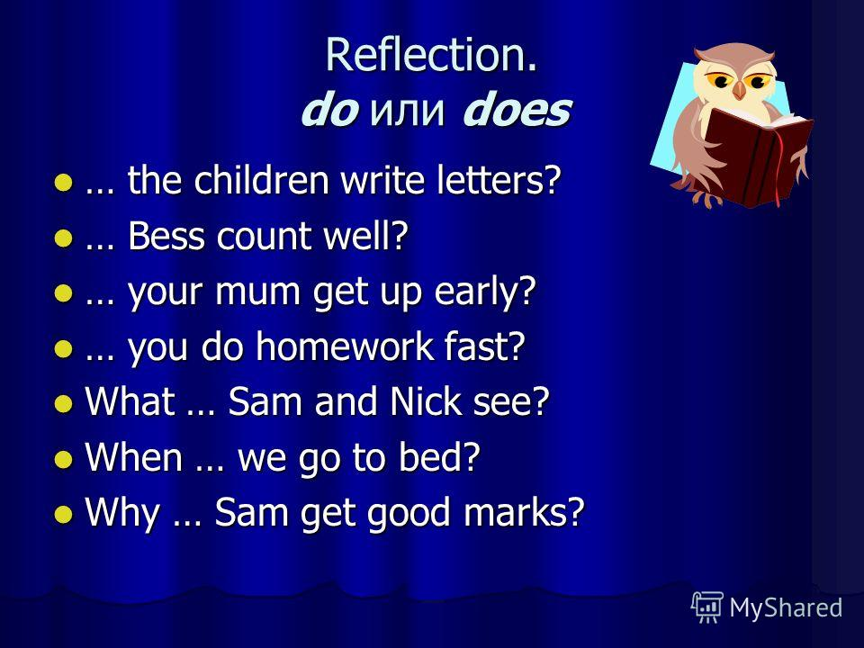Reflection. do или does … the children write letters? … the children write letters? … Bess count well? … Bess count well? … your mum get up early? … your mum get up early? … you do homework fast? … you do homework fast? What … Sam and Nick see? What